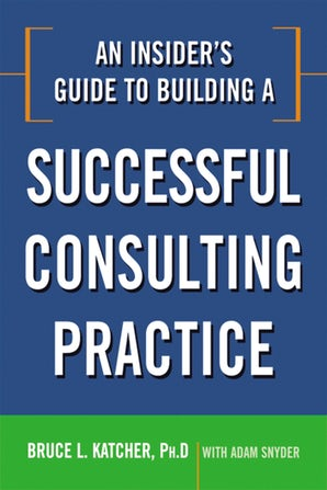 An Insider's Guide to Building a Successful Consulting Practice